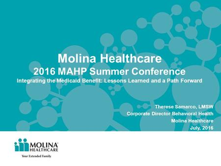 Molina Healthcare 2016 MAHP Summer Conference Integrating the Medicaid Benefit: Lessons Learned and a Path Forward Therese Samarco, LMSW Corporate Director.