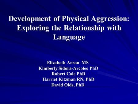 Development of Physical Aggression: Exploring the Relationship with Language Elizabeth Anson MS Kimberly Sidora-Arcoleo PhD Robert Cole PhD Harriet Kitzman.