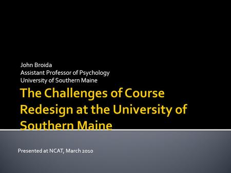 John Broida Assistant Professor of Psychology University of Southern Maine Presented at NCAT, March 2010.