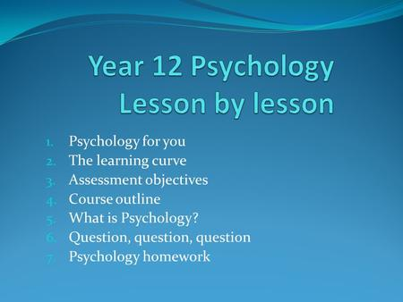 1. Psychology for you 2. The learning curve 3. Assessment objectives 4. Course outline 5. What is Psychology? 6. Question, question, question 7. Psychology.