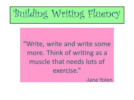 "Building Writing Fluency ""Write, write and write some more. Think of writing as a muscle that needs lots of exercise."" -Jane Yolen."