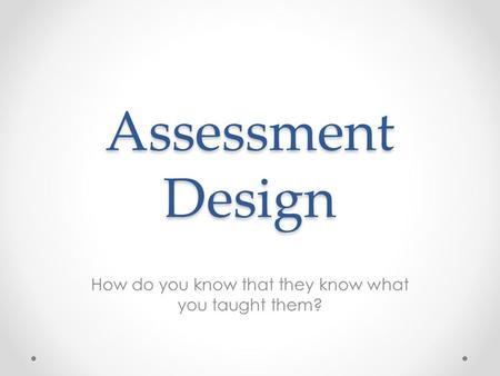 Assessment Design How do you know that they know what you taught them?