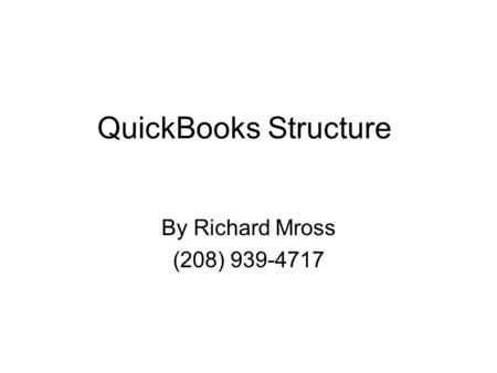 QuickBooks Structure By Richard Mross (208) 939-4717.