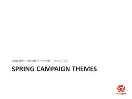SPRING CAMPAIGN THEMES Your destination in March – May 2017.