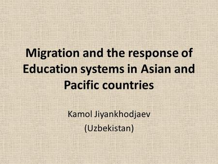 Migration and the response of Education systems in Asian and Pacific countries Kamol Jiyankhodjaev (Uzbekistan)
