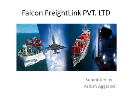 Falcon FreightLink PVT. LTD S Submitted by:- Ashish Aggarwal.