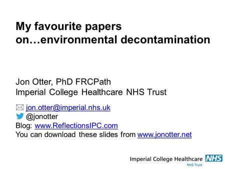 My favourite papers on…environmental decontamination Jon Otter, PhD FRCPath Imperial College Healthcare NHS Trust 