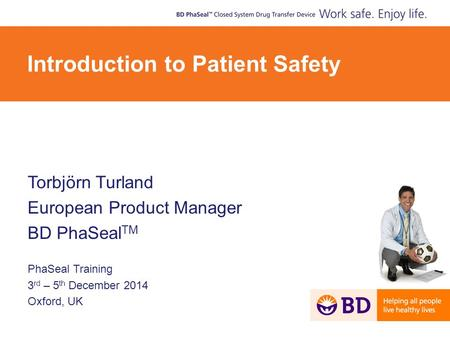 Torbjörn Turland European Product Manager BD PhaSeal TM PhaSeal Training 3 rd – 5 th December 2014 Oxford, UK Introduction to Patient Safety.