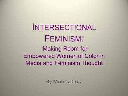 I NTERSECTIONAL F EMINISM : Making Room for Empowered Women of Color in Media and Feminism Thought By Monica Cruz.