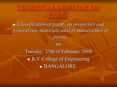 TECHNICAL SEMINAR ON PAINT Classification of paint, its properties and general raw materials used in manufacture of paints. Classification of paint, its.