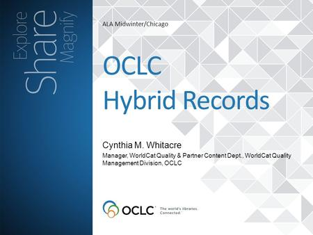 ALA Midwinter/Chicago Cynthia M. Whitacre OCLC Hybrid Records Manager, WorldCat Quality & Partner Content Dept., WorldCat Quality Management Division,