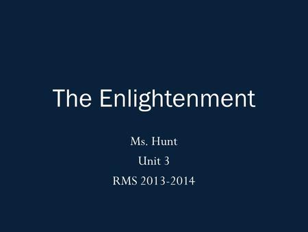 The Enlightenment Ms. Hunt Unit 3 RMS 2013-2014. Agenda: Monday, December 2nd, 2013 OBJ: Students will summarize the ideas and beliefs of key Enlightenment.