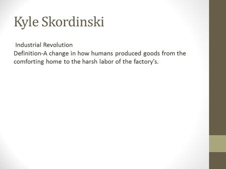 Kyle Skordinski Industrial Revolution Definition-A change in how humans produced goods from the comforting home to the harsh labor of the factory's.