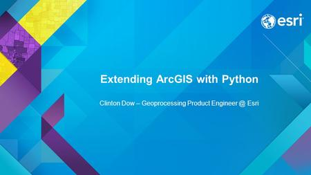 Extending ArcGIS with Python Clinton Dow – Geoprocessing Product Esri.