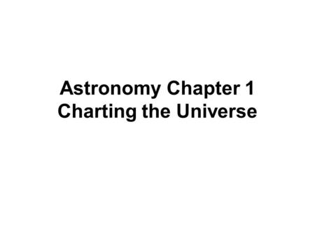 Astronomy Chapter 1 Charting the Universe. Obj.#1 What is Astronomy? Astronomy is the study of the Universe The universe is the total of all space, time,
