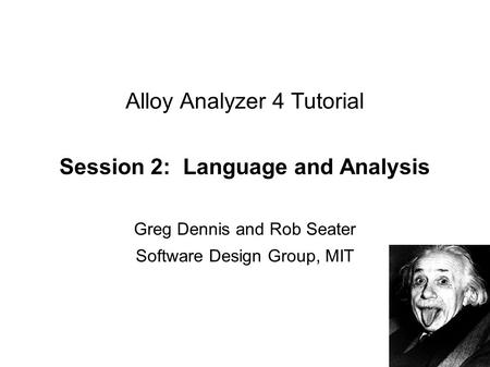 Alloy Analyzer 4 Tutorial Session 2: Language and Analysis Greg Dennis and Rob Seater Software Design Group, MIT.
