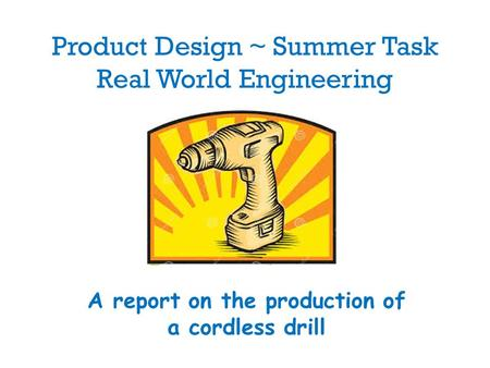 Product Design ~ Summer Task Real World Engineering A report on the production of a cordless drill.