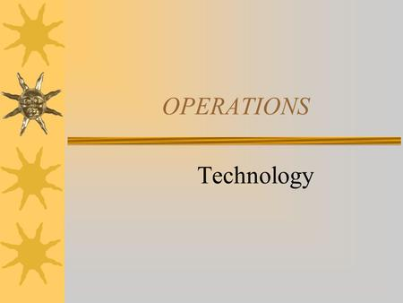 OPERATIONS Technology  A business must produce their goods efficiently to compete successfully.  This means that they must produce at the lowest price,