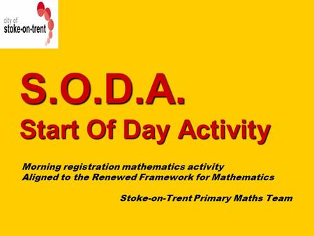 S.O.D.A. Start Of Day Activity Morning registration mathematics activity Aligned to the Renewed Framework for Mathematics Stoke-on-Trent Primary Maths.