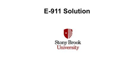 E-911 Solution. 4 Campuses 167 Buildings 44+ Remote sites 24,000 end users Campus Police Multiple PSAP's Stony Brook University/Medical Center Stony Brook.