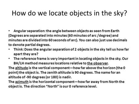 How do we locate objects in the sky? Angular separation: the angle between objects as seen from Earth (Degrees are separated into minutes (60 minutes of.