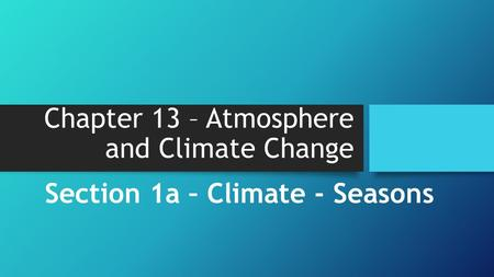 Chapter 13 – Atmosphere and Climate Change Section 1a – Climate - Seasons.
