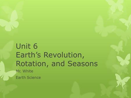 Unit 6 Earth's Revolution, Rotation, and Seasons Mr. White Earth Science.