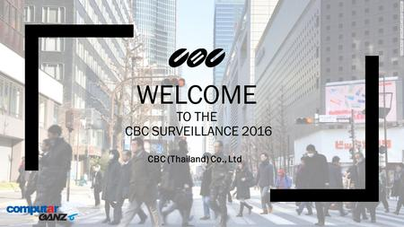 WELCOME TO THE CBC SURVEILLANCE 2016 CBC (Thailand) Co., Ltd.