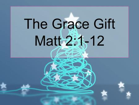 The Grace Gift Matt 2:1-12. After Jesus was born in Bethlehem in Judea, during the time of King Herod, Magi from the east came to Jerusalem 2 and asked,