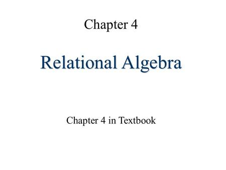 Chapter 4 Relational Algebra Chapter 4 in Textbook.