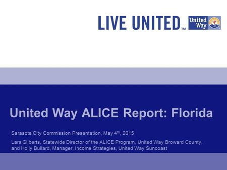 United Way ALICE Report: Florida Sarasota City Commission Presentation, May 4 th, 2015 Lars Gilberts, Statewide Director of the ALICE Program, United Way.