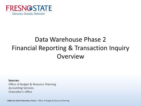 California State University, Fresno – Office of Budget & Resource Planning Data Warehouse Phase 2 Financial Reporting & Transaction Inquiry Overview Sources: