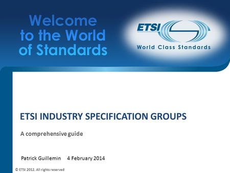 ETSI INDUSTRY SPECIFICATION GROUPS A comprehensive guide Patrick Guillemin4 February 2014 © ETSI 2012. All rights reserved.