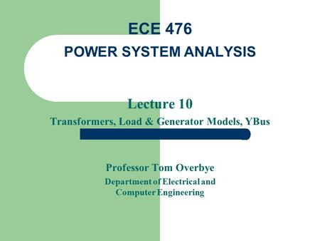 Lecture 10 Transformers, Load & Generator Models, YBus Professor Tom Overbye Department of Electrical and Computer Engineering ECE 476 POWER SYSTEM ANALYSIS.