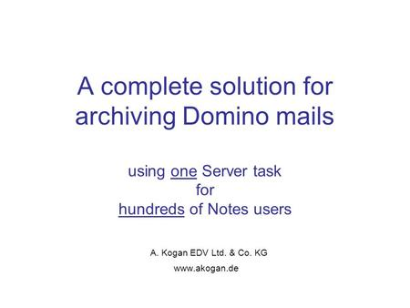 A complete solution for archiving Domino mails using one Server task for hundreds of Notes users A. Kogan EDV Ltd. & Co. KG