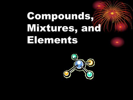Compounds, Mixtures, and Elements. Take 5 minutes to define Chemistry: