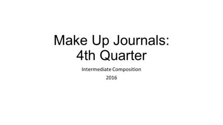 Make Up Journals: 4th Quarter Intermediate Composition 2016.