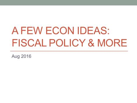 A FEW ECON IDEAS: FISCAL POLICY & MORE Aug 2016. Quick Recap #1 Definition of ' Investment ' Plants, capital equipment, machinery, etc. that provide the.