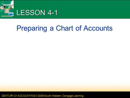 CENTURY 21 ACCOUNTING © 2009 South-Western, Cengage Learning LESSON 4-1 Preparing a Chart of Accounts.