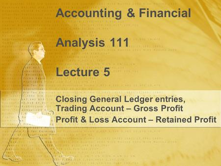 Accounting & Financial Analysis 111 Lecture 5 Closing General <strong>Ledger</strong> entries, Trading Account – Gross Profit Profit & Loss Account – Retained Profit Closing.