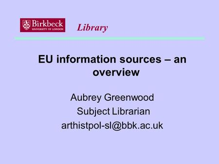 EU information sources – an overview Aubrey Greenwood Subject Librarian Library.