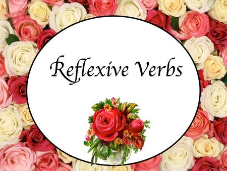 Reflexive Verbs. Reflexive Verb Reflexive Verb: verb in which someone does something to themselves. Ejemplo: He washes his face. I brush my hair.