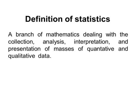 Definition of statistics A branch of mathematics dealing with the collection, analysis, interpretation, and presentation of masses of quantative and qualitative.