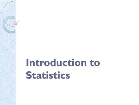 Introduction to Statistics. Statistics refers to the body of principles and procedures developed for collection, classification, summarization and interpretation.