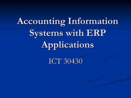 Accounting Information Systems with ERP Applications ICT 30430.