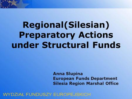 Anna Slupina European Funds Department Silesia Region Marshal Office Regional(Silesian) Preparatory Actions under Structural Funds.