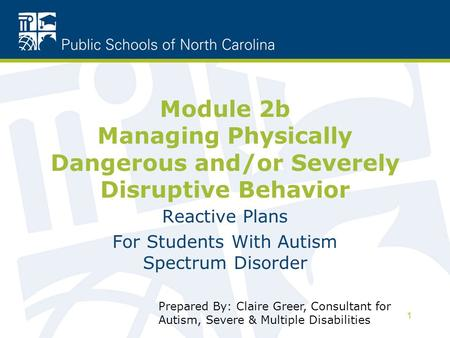 1 Module 2b Managing Physically Dangerous and/or Severely Disruptive Behavior Reactive Plans For Students With Autism Spectrum Disorder Prepared By: Claire.