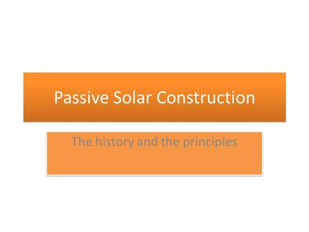 Passive Solar Construction The history and the principles.
