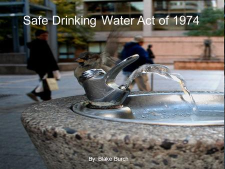 Safe Drinking Water Act of 1974 By: Blake Burch. This act was enacted by the 93 rd United States Congress in 1974 and signed into law by Gerald Ford.