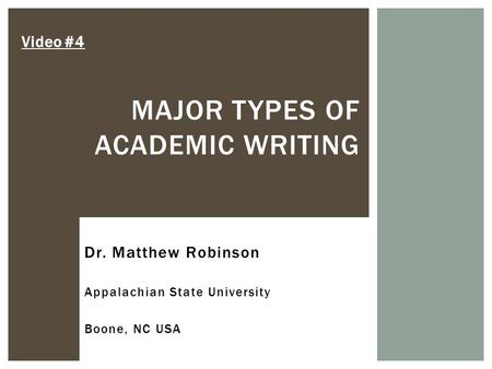 MAJOR TYPES OF ACADEMIC WRITING Video #4 Dr. Matthew Robinson Appalachian State University Boone, NC USA.